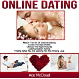 Online Dating: Master the Art of Internet Dating: Create the Best Profile, Choose the Right Pictures, Communication Advice, Finding What You Are Looking for, and Finding Love