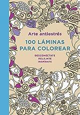 Arte antiestrés: 100 láminas para colorear: Desconecta. Relájate. Inspírate