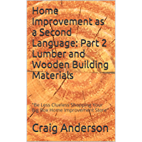 Home Improvement as a Second Language: Part 2 Lumber and Wooden Building Materials:Be Less Clueless Shopping Your Big Box Home Improvement Store (English Edition)