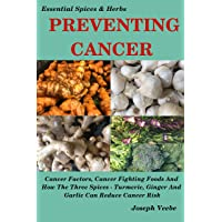 PREVENTING CANCER - The Cancer Cookbook: Cancer Factors, Cancer Fighting Foods and Healthy Lifestyle Ideas to Reduce Cancer Risk (Essential Spices and Herbs Book 7)