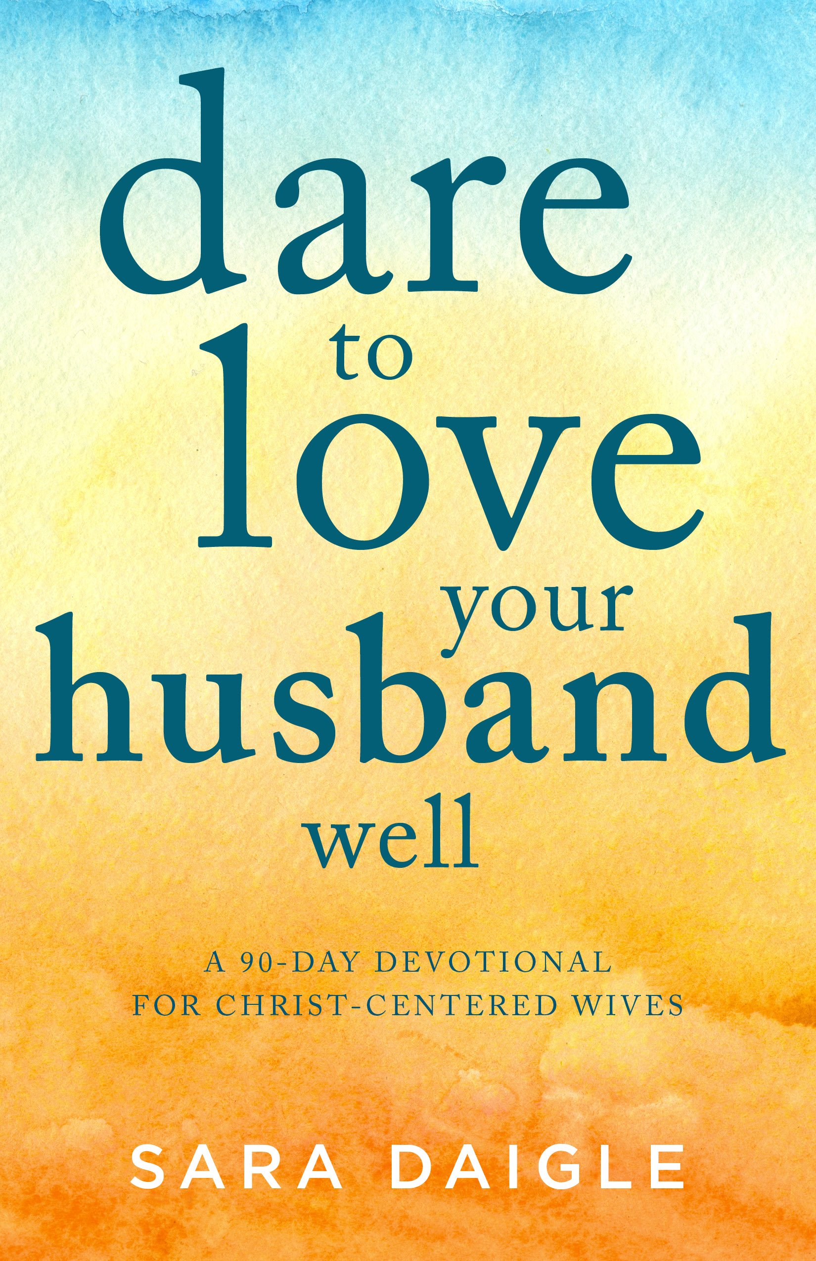 Dare to Love Your Husband Well: A 90-Day Devotional for Christ-Centered Wives by Good Books