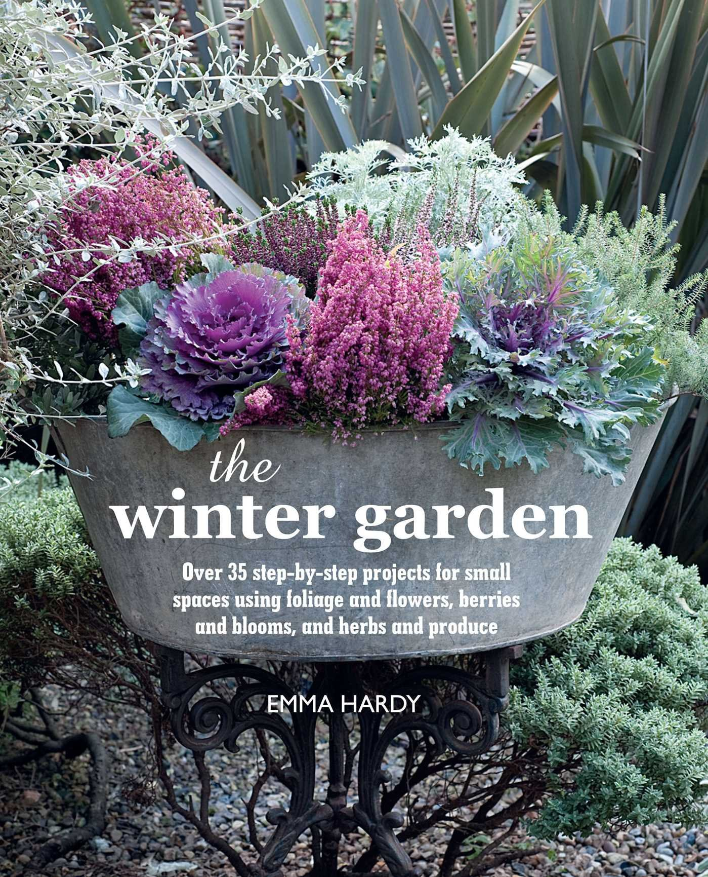 the winter garden over 35 step by step projects for small spaces using foliage and flowers berries and blooms and herbs and produce emma hardy - Winter Garden Book