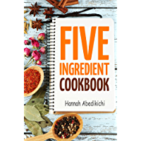 Five Ingredient Cookbook: Easy Recipes in 5 Ingredients or Less (Five Ingredient Cookbooks Book 1) (English Edition)