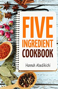 Five Ingredient Cookbook: Easy Recipes in 5 Ingredients or Less (Five Ingredient Cookbooks Book 1)