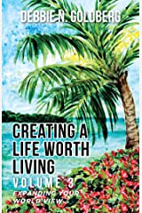 Creating a Life Worth Living: Volume 3 Expanding Your World View Kindle Edition