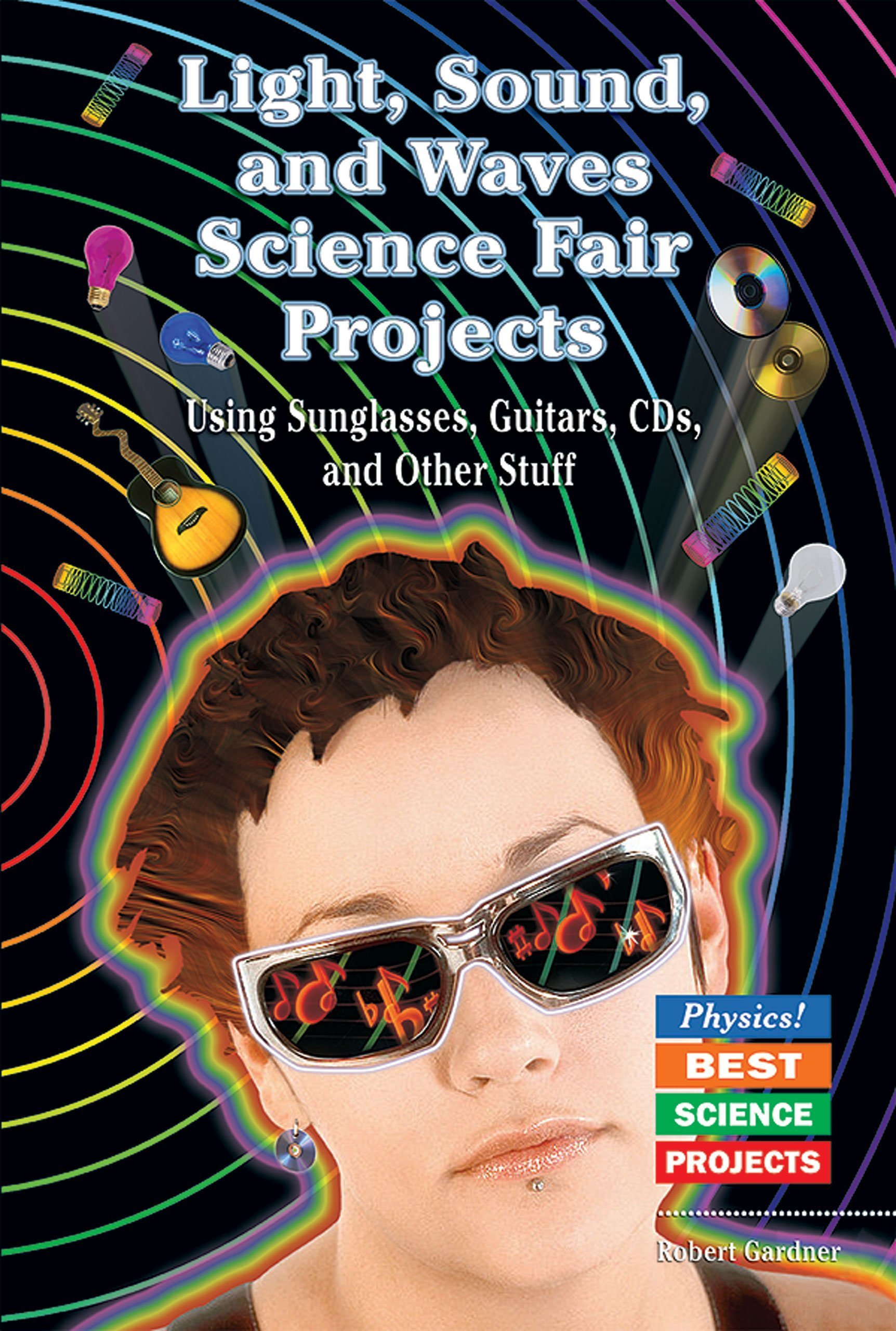 Light, Sound, and Waves Science Fair Projects: Using Sunglasses, Guitars, Cds, and Other Stuff (Physics! Best Science Projects) pdf