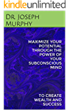MAXIMIZE YOUR POTENTIAL THROUGH THE POWER OF YOUR SUBCONSCIOUS MIND: TO CREATE WEALTH AND SUCCESS