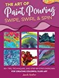 The Art of Paint Pouring: Swipe, Swirl & Spin: 50+ tips, techniques, and step-by-step exercises for creating colorful…