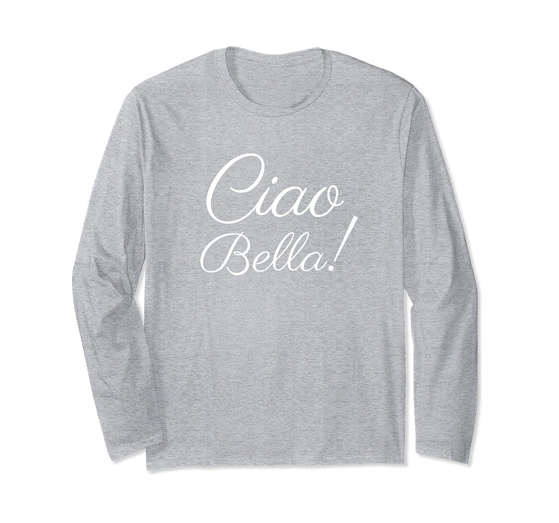 Ciao Bella Italian Hello Beautiful Italy Long Sleeve Shirt Prm