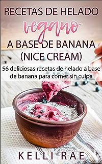 Recetas de helado vegano a base de banana (Nice Cream): 56 deliciosas recetas
