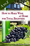 A to Z How to Make Wine at Home for Total Beginners: A practical step by step blueprint for homemade wine. (English Edition)
