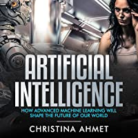 Artificial Intelligence: How Advanced Machine Learning Will Shape the Future of Our World