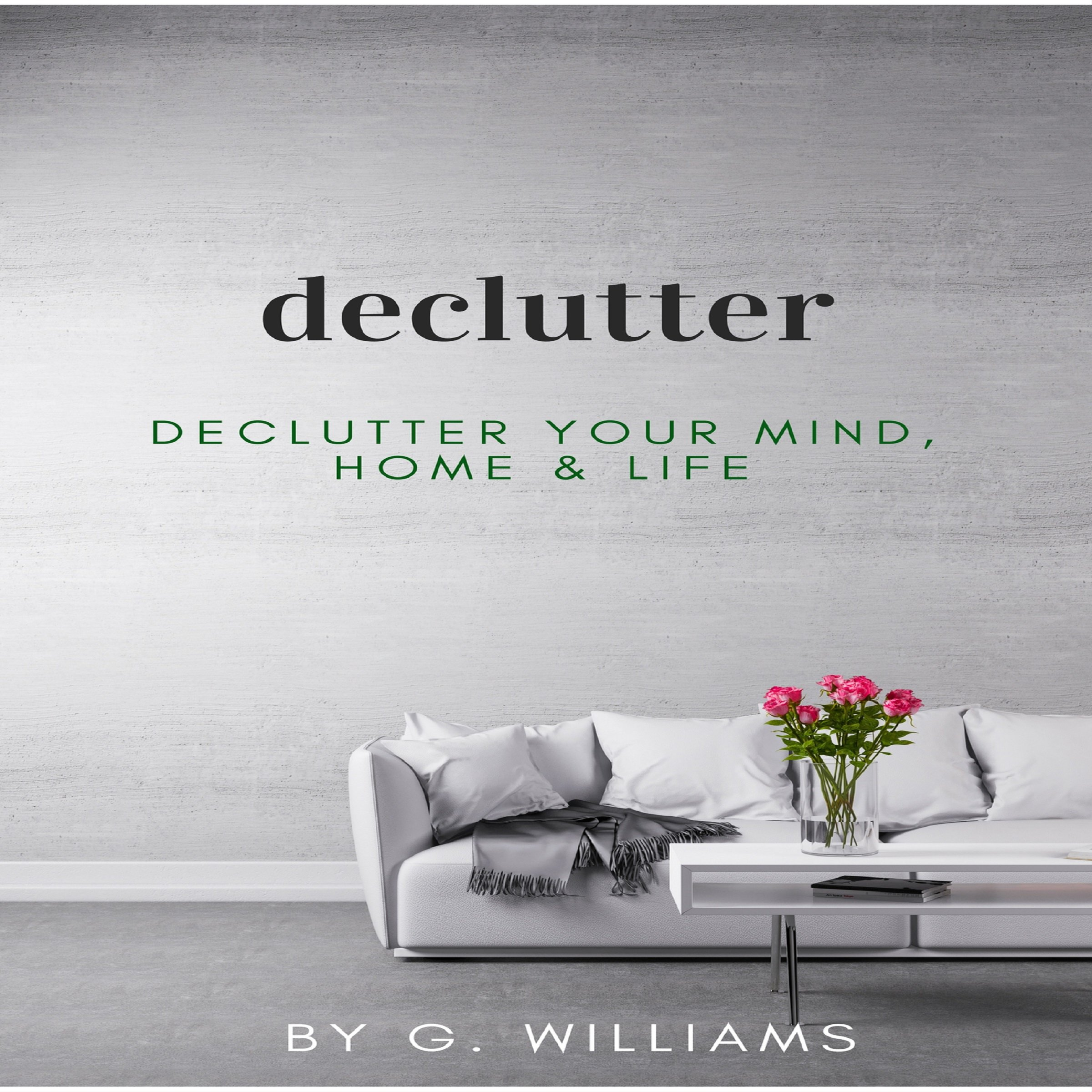 Declutter: Declutter Your Mind, Home and Life