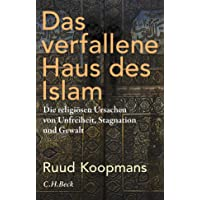Das verfallene Haus des Islam: Die religiösen Ursachen von Unfreiheit, Stagnation und Gewalt