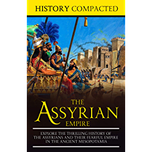 The Assyrian Empire: Explore the Thrilling History of the Assyrians and their Fearful Empire in the Ancient Mesopotamia