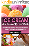 Ice Cream: Ice Cream Recipe Book: 100 Homemade Recipes for Ice Cream, Sherbet, Granita, and Sweet Accompaniments (ice cream sandwiches, ice cream recipe ... ice cream queen of orchard street Book 9)
