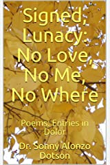 Signed, Lunacy: No Love, No Me, No Where: Poems: Entries in Dolor Kindle Edition