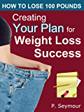 Creating YOUR Plan for Weight Loss Success (How to Lose 100 Pounds Book 1)