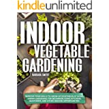 INDOOR VEGETABLE GARDENING: Improve your Skills to Grow Up Vegetables at Home. Urban Gardening for Beginners Using Kitchens,
