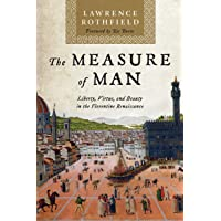 Measure of Man: Liberty, Virtue, and Beauty in the Florentine Renaissance