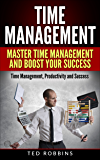 Time Management: Master Time Management and Boost Your Success: Time Management, Productivity and Success (Productivity, Success, Business)