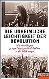 Die unheimliche Leichtigkeit der Revolution: Wie eine Gruppe junger Leipziger die Rebellion in der DDR wagte - Ein SPIEGEL-Buch (German Edition)