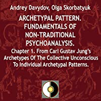 Archetypal Pattern: Fundamentals of Non-Traditional Psychoanalysis, Book 1: From Carl Gustav Jung's Archetypes of the Collective Unconscious to Individual Archetypal Patterns