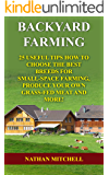 Backyard Farming: 25 Useful Tips How To Choose the Best Breeds for Small-Space Farming, Produce Your Own Grass-Fed Meat And More!