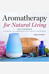 Aromatherapy for Natural Living: The A-Z Reference of Essential Oils Remedies for Health, Beauty, and the Home Kindle Edition