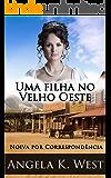 Noiva por Correspondência: Uma filha no Velho Oeste (Um Romance Histórico Puro e Sadio) (Nova Ficção Adulta De Casamento No Velho Oeste Para Mulheres)