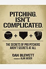 Pitching. Isn't. Complicated: The Secrets of Pro Pitchers Aren't Secrets At All Kindle Edition