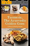 Turmeric, The Ayurvedic Golden Gem:  Culinary & Healing Recipes.: Medicinal Uses to Improve Health, Over 70 Unique Culinary and DIY Recipes