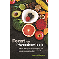 Feast on Phytochemicals: Natural health-boosting compounds in fruit, vegetables, herbs and spices, including Australian bush food plants (English Edition)