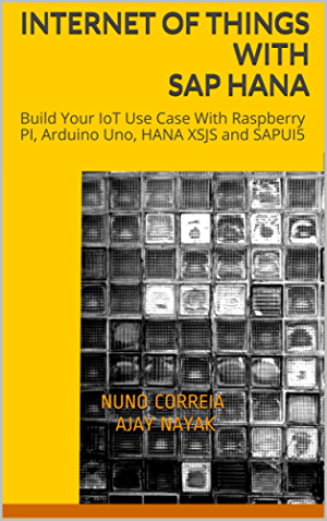 Internet of Things with SAP HANA: Build Your IoT Use Case With Raspberry PI; Arduino Uno; HANA XSJS and SAPUI5