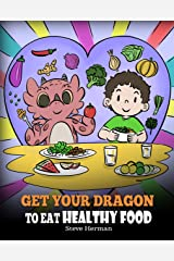 Get Your Dragon To Eat Healthy Food: A Story About Nutrition and Healthy Food Choices (My Dragon Books Book 42) Kindle Edition