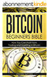Bitcoin: Beginners Bible - How You Can Profit from Trading and Investing in Bitcoin (Bitcoin, Cryptocurrency and Blockchain Book 3) (English Edition)