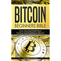 Bitcoin: Beginners Bible - How You Can Profit from Trading and Investing in Bitcoin (Bitcoin, Cryptocurrency and Blockchain Book 3)