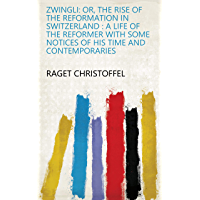 Zwingli: Or, The Rise of the Reformation in Switzerland : a Life of the Reformer with Some Notices of His Time and Contemporaries