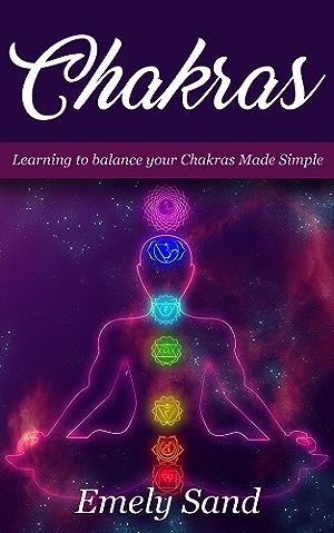 Chakras: Chakras :Learning To Balance Your Chakras Made Simple (Chakra Alignment ;Chakra Healing; Chakra Balancing Book 1)