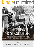 The Iran Hostage Crisis: The History of the Standoff that Ended Diplomatic Contacts Between the United States and Iran