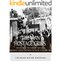 The Iran Hostage Crisis: The History of the Standoff that Ended Diplomatic Contacts Between the United States and Iran…