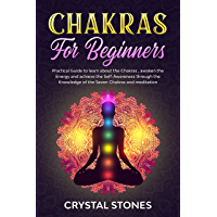 CHAKRAS FOR BEGINNERS: PRACTICAL GUIDE TO LEARN ABOUT THE CHAKRAS , AWAKEN THE ENERGY AND ACHIEVE THE SELF-AWARENESS THROUGH THE KNOWLEDGE OF THE SEVEN CHAKRAS AND MEDITATION (English Edition)
