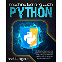 Machine Learning with Python: The Definitive Tool to Improve Your Python Programming and Deep Learning to Take You to…