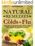 Natural Remedies For Colds And Flu: How To Boost Your Immune System, Protect Yourself Naturally and Prevent Colds and Influenza with Herbal Remedies and Easy Lifestyle Changes