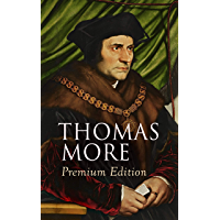 THOMAS MORE Premium Edition: Utopia, The History of King Richard III, Dialogue of Comfort Against Tribulation, De Tristitia Christi, Biography (English Edition)