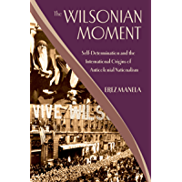 The Wilsonian Moment: Self-Determination and the International Origins of Anticolonial Nationalism