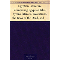 Egyptian Literature Comprising Egyptian tales, hymns, litanies, invocations, the Book of the Dead, and cuneiform writings (English Edition)