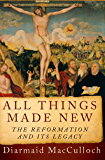 All Things Made New: The Reformation and Its Legacy