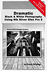Dramatic Black & White Photography Using Nik Silver Efex Pro 2 Kindle Edition
