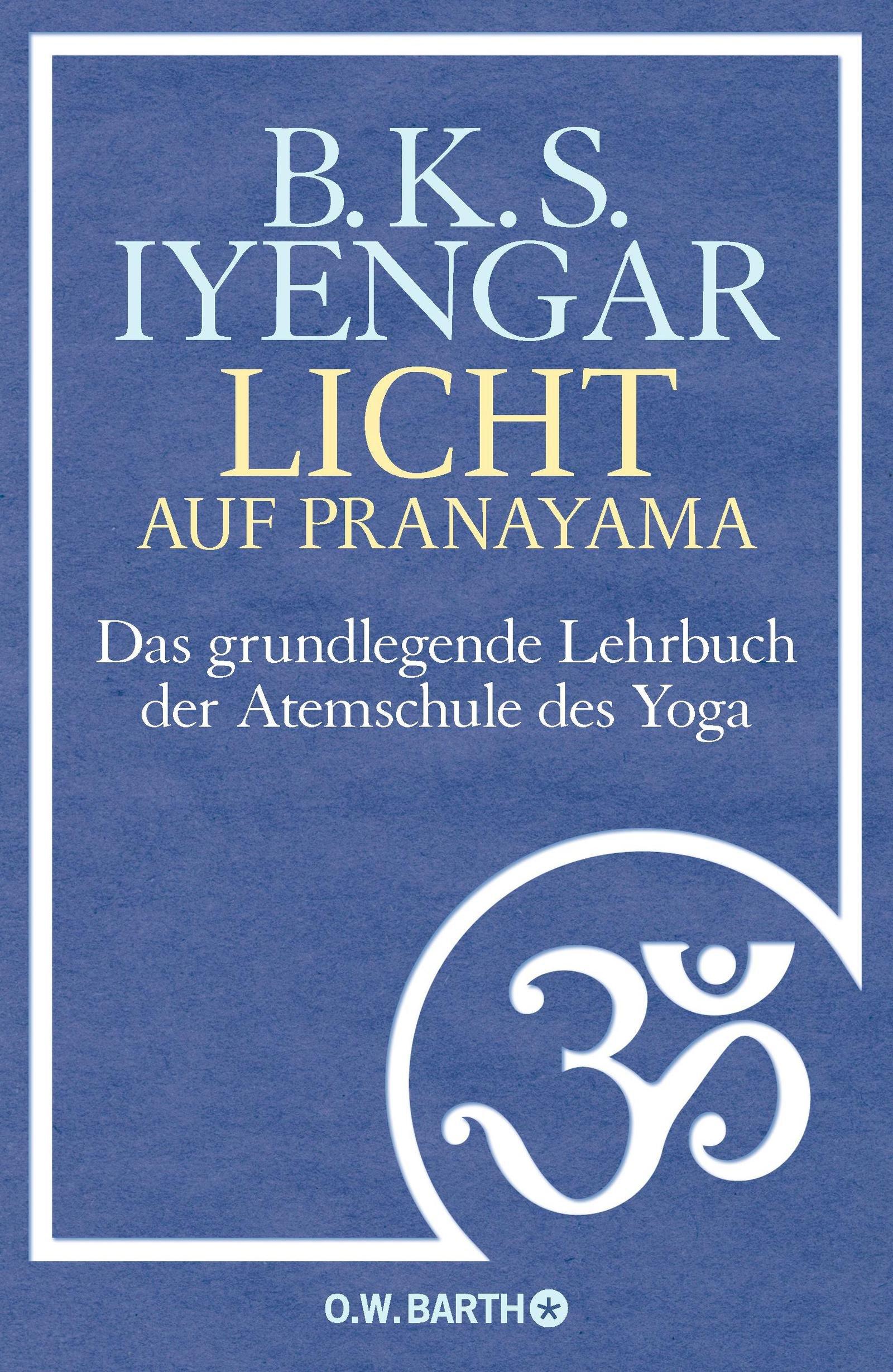 Licht auf Pranayama: Das grundlegende Lehrbuch der Atemschule des Yoga Gebundenes Buch – 3. September 2012 B. K. S. Iyengar Hans Ulrich Möhring O.W. Barth 3426292130
